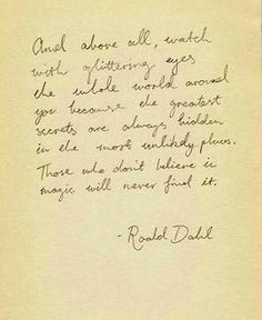 """""""And above all, watch with glittering eyes the whole world around you because the greatest secrets are always hidden in the most unlikely places. Those who don't believe in magic will never find it."""" - Roald Dahl  Favorite Childhood Author."""
