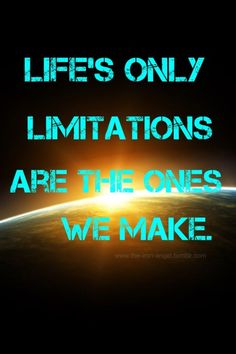 It's true....Our Limitations are our own!!!!