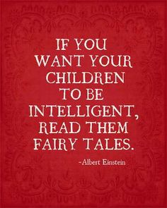 If You Want Your Children to Be Intelligent Read Them Fairytales - Albert Einstein