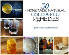 "30-Homemade-Natural-Cold-and-Flu-Remedie.  have been sick for the past week-and-a-half. I had the whole deal: fever, sore throat, cough, congestion, fatigue, aches…it all put the ""ick"" in sick! These symptoms pushed me to ask my readers as well as my blogger buddies to share their favorite natural remedies to kick sickness to the curb!"