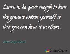 Learn to be quiet enough to hear the genuine within yourself so that you can hear it in others. / Marian Wright Edelman