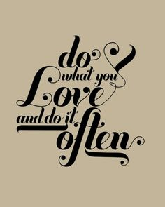 do what you love, and do it often. Uh huh.