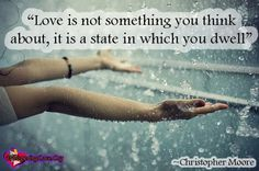 """Love is not something you think about, it is a state in which you dwell"" ~Christopher Moore"