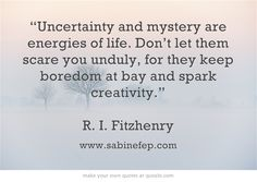 """Uncertainty and mystery are energies of life. Don't let them..."