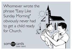 Haaaahaha. Lol. True. I have babysat kids before and had to get them ready for church.....not easy!