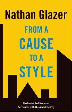 From a Cause to a Style: Modernist Architecture's Encounter with the American City by Nathan Glazer