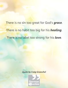 There is no sin too great for God's grace. There is no habit too big for his healing. There is no label too strong for his love. — Craig Groeschel