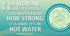 A woman is like a tea bag: you never know how strong it is until it's in hot water. | A&E Coffee Roastery and Tea | www.aeroastery.com