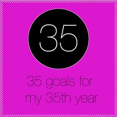 35th birthday: 35 goals for my 35th year
