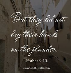 """But they did not lay hands on the plunder."" Esther 9:20. The Jews legally had the right to kill anyone and everyone who came against them and to plunder their goods. But just because they had the right to do something, didn't mean it was the right action to take. So what is our reaction to those who plan to do us harm? Look to God and pray your heart out. Place your hurt, your pain, your heartbreak into His hands….and leave it there."