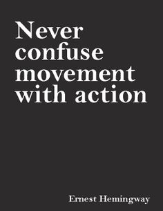 """""""Never confuse movement with action.""""—Ernest Hemingway"""