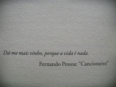"""Dai-me mais vinho, porque a vida é nada. Fernando Pessoa """"Cancioneiro"""""""