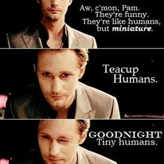 Aw, cmon Pam. Theyre funny. Theyre like humans, but miniature. Teacup Humans. Goodnight tiny humans. True Blood - Erics take on children.