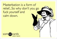 Masterbation is a form of relief....So why don't you go fuck yourself and calm down.