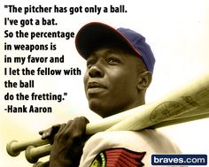 """""""The pitcher has got only a ball. I've got a bat. So the percentage in weapons is in my favor and I let the fellow with the ball do the fretting."""" -Hank Aaron"""