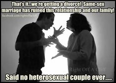 That's it...we're getting a divorce! Same-sex marriage has ruined this relationship and our family!...said no heterosexual couple ever...Support gay rights.