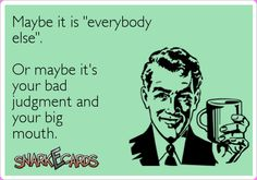 """Maybe it is """"everybody else"""". Or maybe it's your bad judgment and your big mouth. 