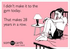 I didn't make it to the gym today. That makes 28 years in a row. | Confession Ecard | someecards.com