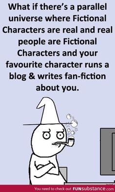 What if there's a parallel universe where Fictional Characters are real and real people are Fictional Characters and your favourite character runs a blog and writes fan-fiction about you.