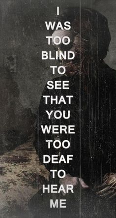 I was too blind to see that you were too deaf to hear me