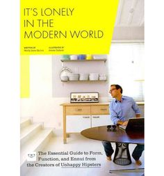 It's Lonely in the Modern World: The Essential Guide to Form, Function and Ennui from the Creators of Unhappy Hipsters by Molly Jane Quinn and Jenna Talbott