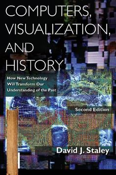 Computers, Visualization, and History: How New Technology Will Transform Our Understanding of the Past by David J. Staley 	T385 .S688 2014