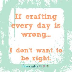 If crafting every day is wrong...I don't want to be right!