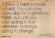 It takes a habit to break a habit. You can pray every day for a generous heart, but until you start acting in that direction, nothing's going to change. Andy Stanley