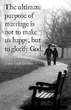"""The ultimate purpose of marriage is not to make us happy, but to glorify God.""  Nancy Leigh DeMoss ( I could pin this several times so my friends and everyone I know gets the message love this!!! Its so true"