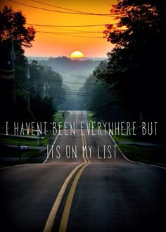 """""""I haven't been everywhere but it's on my list."""" 