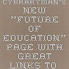 "Cybraryman's New ""FUTURE OF EDUCATION"" Page with great links to great articles!!"