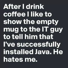 After I drink coffee I like to show the empty mug to the IT guy to tell him that I've successfully installed Java. He hates me. #coffee #quote #lol