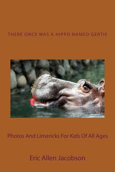 Paperback Version -   There Once Was a Hippo Named Gertie     Kindle Version - Funny children's book with many animal photos and limericks.  Paperback - 47 pages.  Color