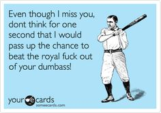 Funny Thinking of You Ecard: Even though I miss you, dont think for one second that I would pass up the chance to beat the royal fuck out of your dumbass!