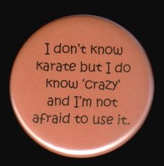 Ive got a black belt in CrAzY!!