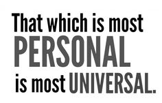 that which is most personal is most universal.