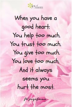When you have a good heart: You help too much.  You trust too much.  You give too much.  You love too much.  And it always seems you hurt the most.  <3 Would love for you to join us for more beautiful quotes on Joy of Mom. <3  https://www.facebook.com/joyofmom  #love #heart #giving #inspirational #quote