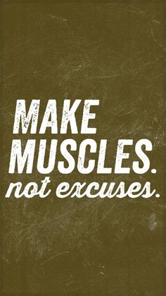Make muscles not excuses