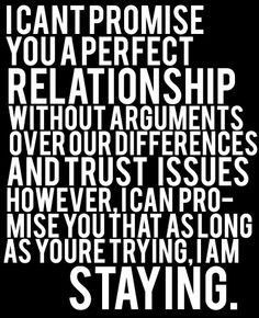 I can't promise you a perfect reltionship without arguments over our differences and trust issues. However, I can pormis you that as long as you're trying, I am staying. <3