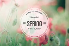 """""""No matter how long the winter, spring is sure to follow."""""""