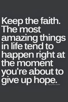 So, and here is where it speaks to me...wouldn't it be better to about give up hope? If you keep the faith, it extends the time you are NOT about to give up hope. Riiiight??