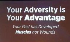 Your past has developed muscles, not wounds!