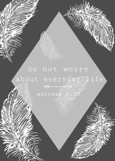 """""""That is why I tell you not to worry about everyday life whether you have enough food and drink, or enough clothes to wear. Isn't life more than food, and your body more than clothing?""""                                                         Matthew 6:25"""