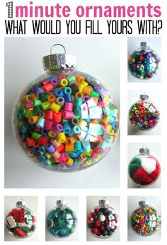 colorful, inexpensive, quick ornaments for the kids' tree - Fill a clear plastic ornament with craft supplies or small toys eg. perler beads, jingle bells, pony beads, pom pom balls, wooden beads, gems, Lego.