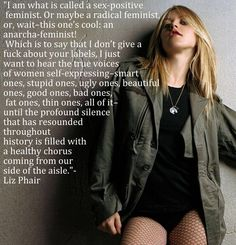 "Liz Phair - ""I am what is called a sex-positive feminist. Or maybe a radical feminist, or, wait- this one's cool: an anarcha-feminist! Which is to say that I don't give a fuck about your labels, I just want to hear the true voices of women self-expressing, smart ones, stupid ones, ugly ones, beautiful ones, good ones, bad ones, fat ones, thin ones, all of it - until the profound silence that has resounded throughout history is filled with a healthy chorus coming from our side of the aisle."""