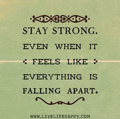 Stay strong. Even when it feels like everything is falling apart.
