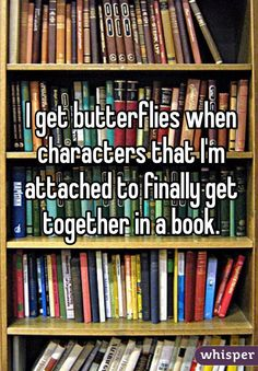 I get butterflies when characters that I'm attached to finally get together in a book.