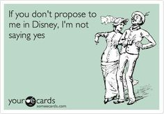 I still might say yes, but being proposed to in Disney means you paid attention to my dreams.