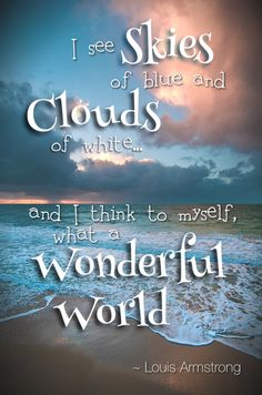 """""""I see skies of blue and clouds of white...and I think to myself, what a wonderful world"""" Louis Armstrong"""