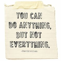 You can do anything but not everything. -David Allen